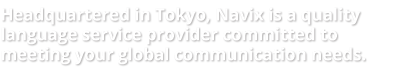 Headquated in Tokyo, Navix is a quality language service provider committed to meeting your global communication needs.